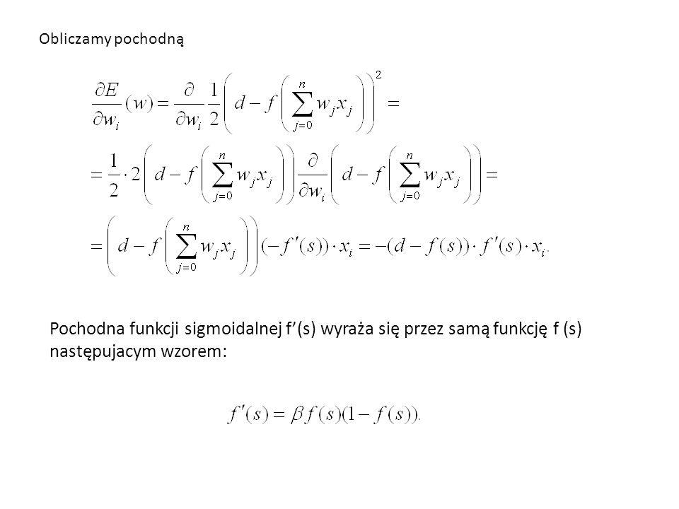 Obliczamy pochodną Pochodna funkcji sigmoidalnej f'(s) wyraża się przez samą funkcję f (s) następujacym wzorem: