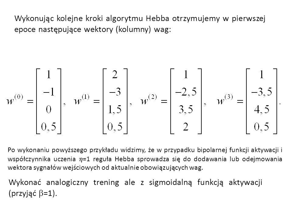 Wykonując kolejne kroki algorytmu Hebba otrzymujemy w pierwszej epoce następujące wektory (kolumny) wag: