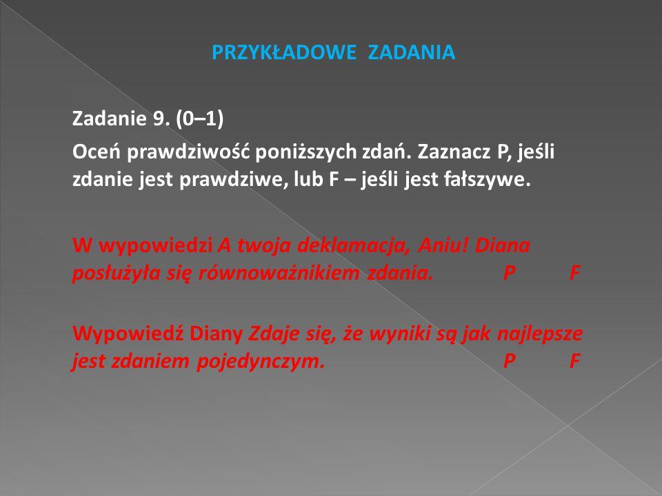 PRZYKŁADOWE ZADANIA Zadanie 9. (0–1) Oceń prawdziwość poniższych zdań. Zaznacz P, jeśli zdanie jest prawdziwe, lub F – jeśli jest fałszywe.