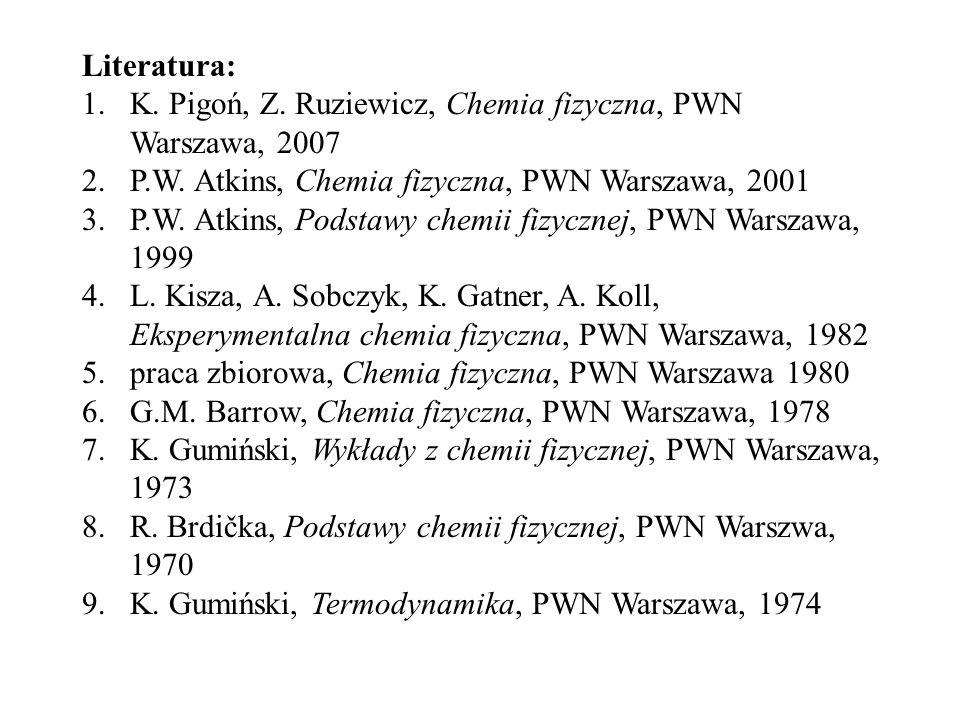 Literatura: K. Pigoń, Z. Ruziewicz, Chemia fizyczna, PWN Warszawa, 2007. P.W. Atkins, Chemia fizyczna, PWN Warszawa, 2001.