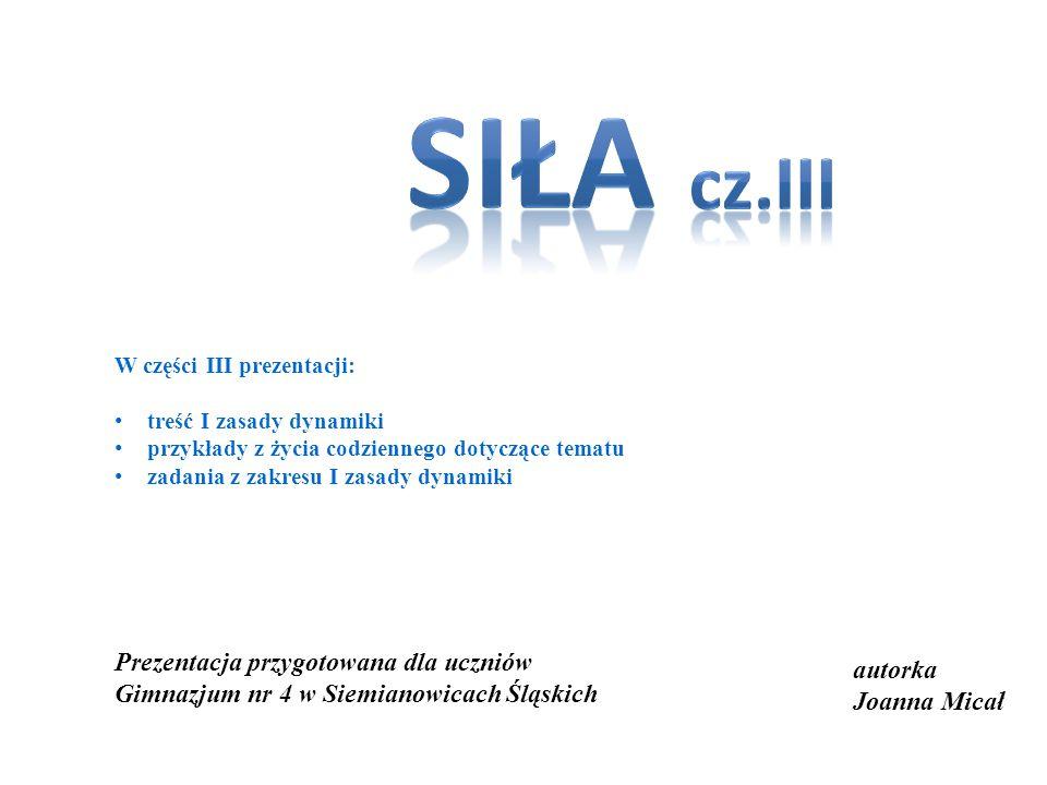 siła cz.III. W części III prezentacji: treść I zasady dynamiki. przykłady z życia codziennego dotyczące tematu.