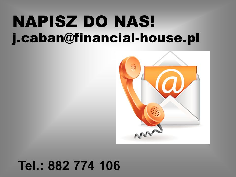 NAPISZ DO NAS! j.caban@financial-house.pl Tel.: 882 774 106
