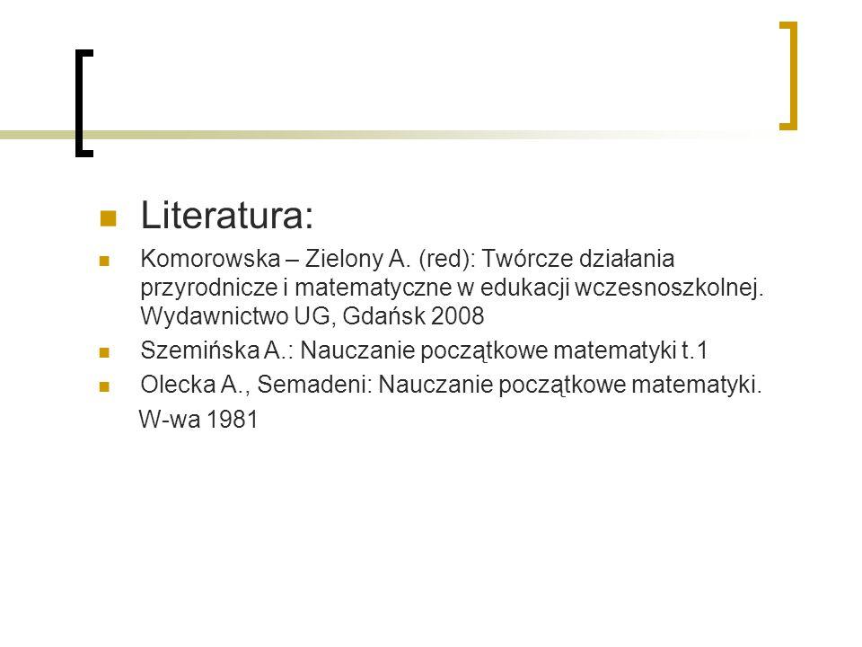 Literatura: Komorowska – Zielony A. (red): Twórcze działania przyrodnicze i matematyczne w edukacji wczesnoszkolnej. Wydawnictwo UG, Gdańsk 2008.