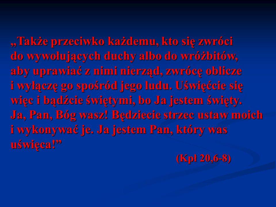 """""""Także przeciwko każdemu, kto się zwróci do wywołujących duchy albo do wróżbitów, aby uprawiać z nimi nierząd, zwrócę oblicze i wyłączę go spośród jego ludu. Uświęćcie się więc i bądźcie świętymi, bo Ja jestem święty. Ja, Pan, Bóg wasz! Będziecie strzec ustaw moich i wykonywać je. Ja jestem Pan, który was uświęca!"""
