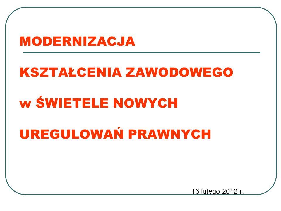 MODERNIZACJA KSZTAŁCENIA ZAWODOWEGO w ŚWIETELE NOWYCH UREGULOWAŃ PRAWNYCH 16 lutego 2012 r.