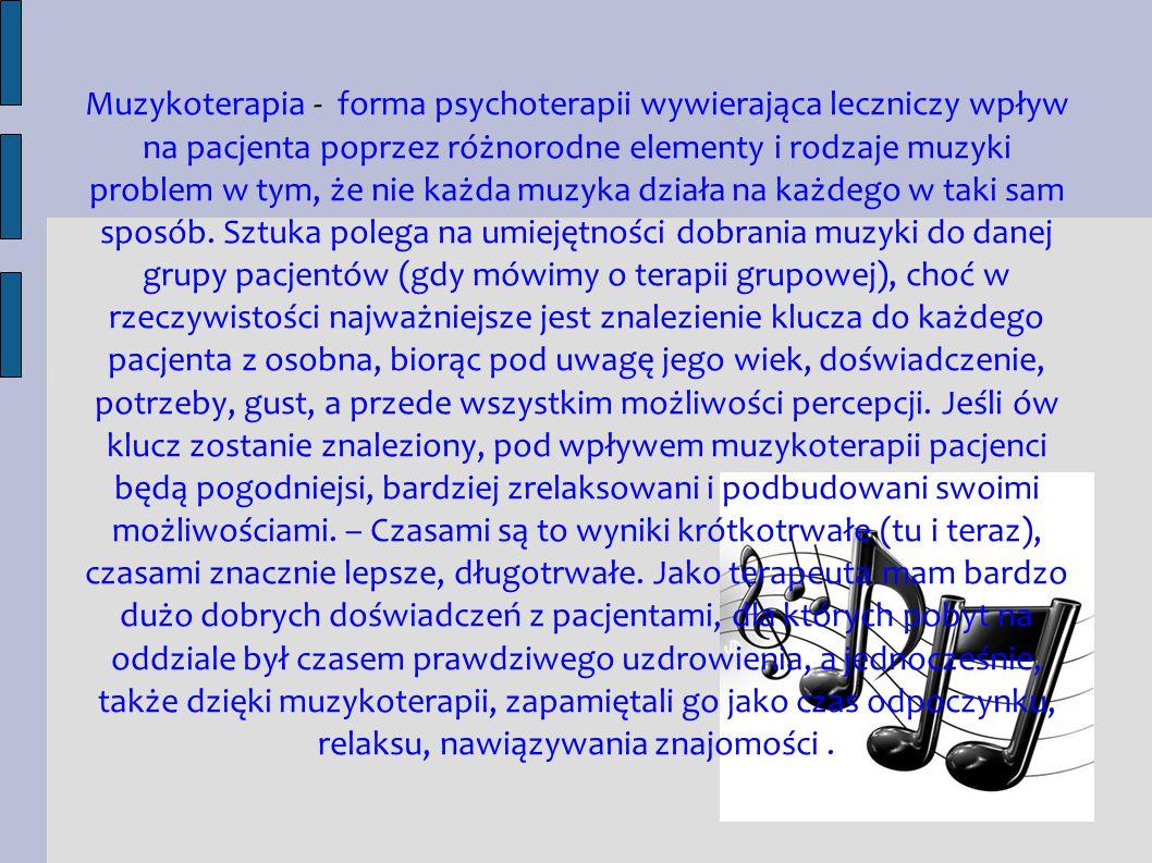 Muzykoterapia - forma psychoterapii wywierająca leczniczy wpływ na pacjenta poprzez różnorodne elementy i rodzaje muzyki problem w tym, że nie każda muzyka działa na każdego w taki sam sposób.