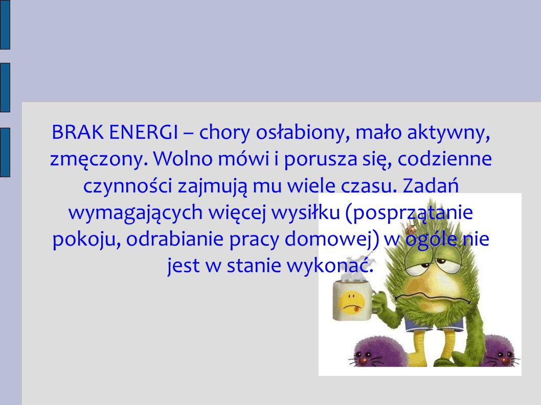 BRAK ENERGI – chory osłabiony, mało aktywny, zmęczony