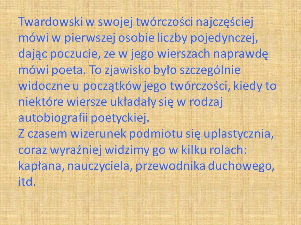Twardowski w swojej twórczości najczęściej mówi w pierwszej osobie liczby pojedynczej, dając poczucie, ze w jego wierszach naprawdę mówi poeta.