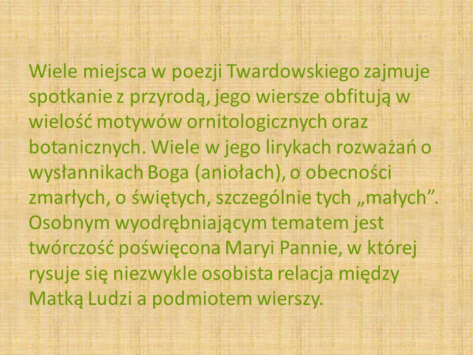 Wiele miejsca w poezji Twardowskiego zajmuje spotkanie z przyrodą, jego wiersze obfitują w wielość motywów ornitologicznych oraz botanicznych.