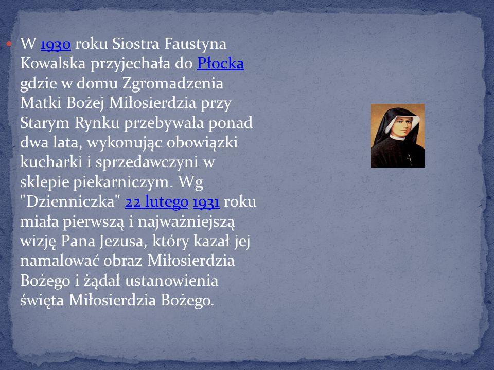W 1930 roku Siostra Faustyna Kowalska przyjechała do Płocka gdzie w domu Zgromadzenia Matki Bożej Miłosierdzia przy Starym Rynku przebywała ponad dwa lata, wykonując obowiązki kucharki i sprzedawczyni w sklepie piekarniczym.