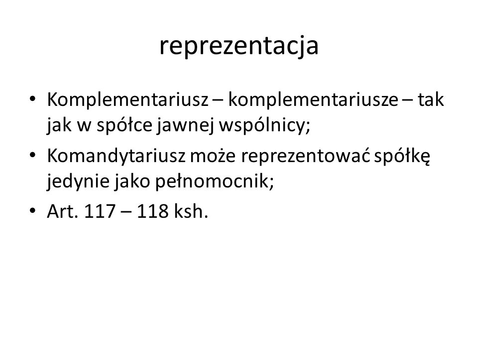 reprezentacja Komplementariusz – komplementariusze – tak jak w spółce jawnej wspólnicy;