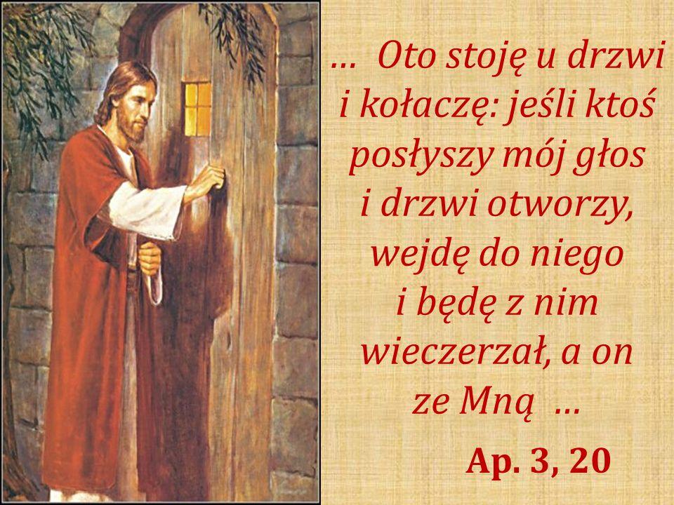 … Oto stoję u drzwi i kołaczę: jeśli ktoś posłyszy mój głos i drzwi otworzy, wejdę do niego i będę z nim wieczerzał, a on ze Mną …