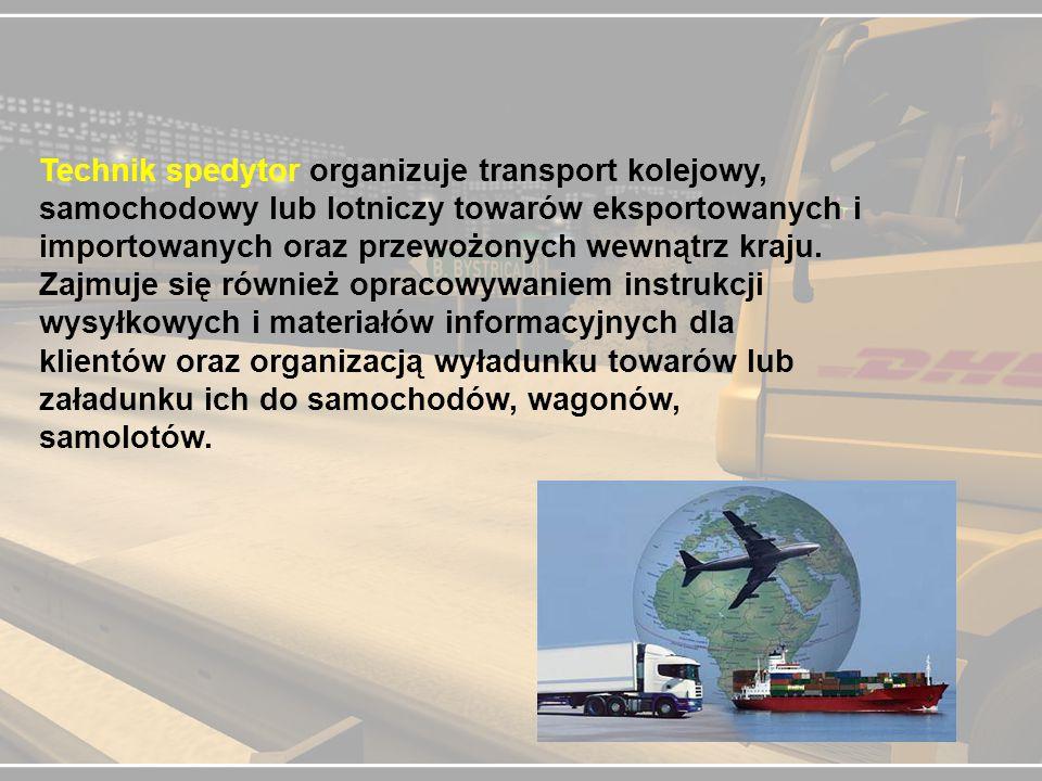 Technik spedytor organizuje transport kolejowy, samochodowy lub lotniczy towarów eksportowanych i importowanych oraz przewożonych wewnątrz kraju.