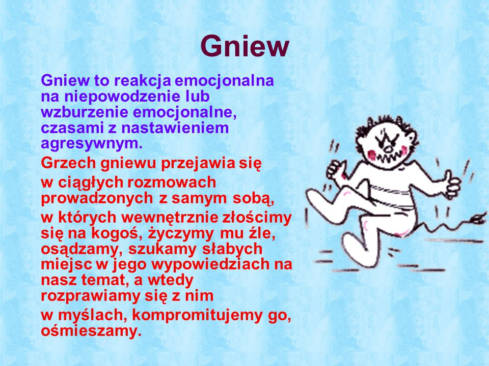 Gniew Gniew to reakcja emocjonalna na niepowodzenie lub wzburzenie emocjonalne, czasami z nastawieniem agresywnym.