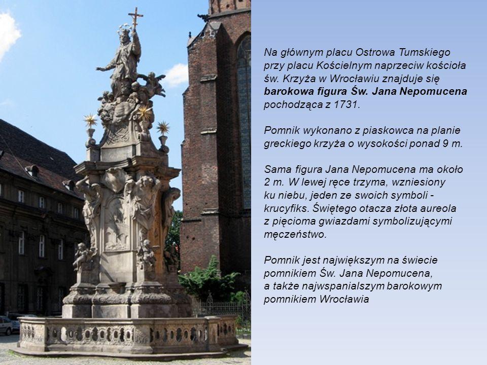 Na głównym placu Ostrowa Tumskiego przy placu Kościelnym naprzeciw kościoła św. Krzyża w Wrocławiu znajduje się barokowa figura Św. Jana Nepomucena pochodząca z 1731.