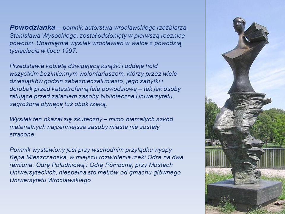 Powodzianka – pomnik autorstwa wrocławskiego rzeźbiarza Stanisława Wysockiego, został odsłonięty w pierwszą rocznicę powodzi. Upamiętnia wysiłek wrocławian w walce z powodzią tysiąclecia w lipcu 1997.