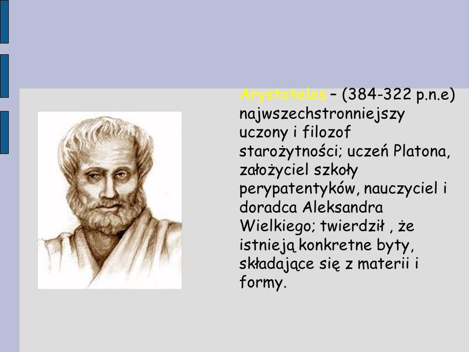 Arystoteles – (384-322 p.n.e) najwszechstronniejszy uczony i filozof starożytności; uczeń Platona, założyciel szkoły perypatentyków, nauczyciel i doradca Aleksandra Wielkiego; twierdził , że istnieją konkretne byty, składające się z materii i formy.