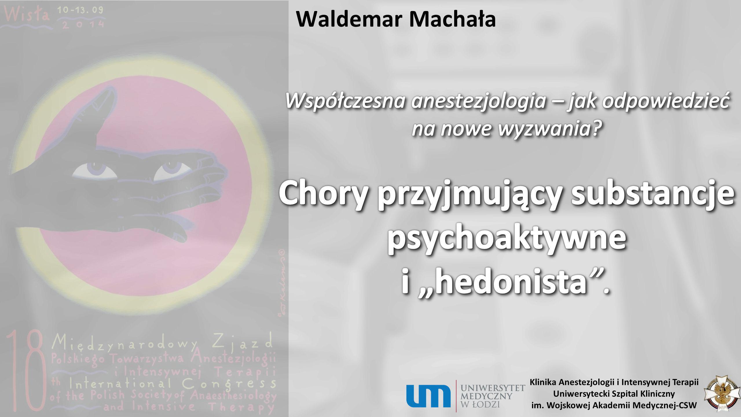 """Waldemar Machała Współczesna anestezjologia – jak odpowiedzieć na nowe wyzwania Chory przyjmujący substancje psychoaktywne i """"hedonista ."""