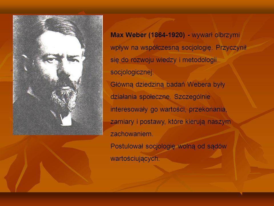 Max Weber (1864-1920) - wywarł olbrzymi wpływ na współczesną socjologię. Przyczynił się do rozwoju wiedzy i metodologii