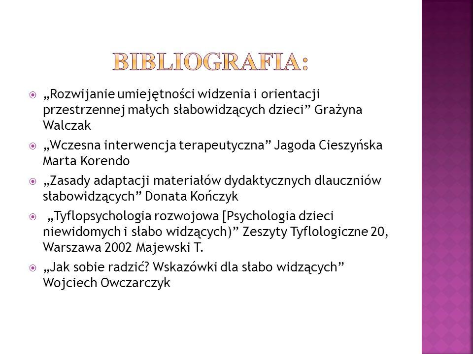 """BIBLIOGRAFIA: """"Rozwijanie umiejętności widzenia i orientacji przestrzennej małych słabowidzących dzieci Grażyna Walczak."""