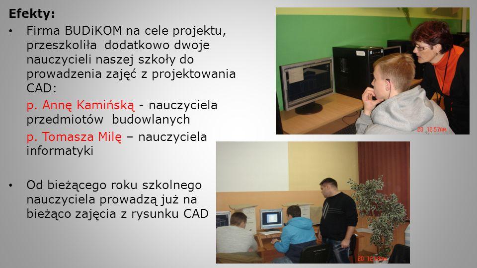 Efekty: Firma BUDiKOM na cele projektu, przeszkoliła dodatkowo dwoje nauczycieli naszej szkoły do prowadzenia zajęć z projektowania CAD: