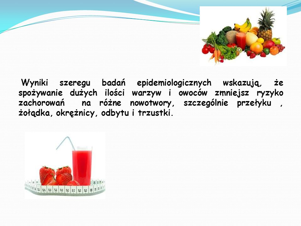 Wyniki szeregu badań epidemiologicznych wskazują, że spożywanie dużych ilości warzyw i owoców zmniejsz ryzyko zachorowań na różne nowotwory, szczególnie przełyku , żołądka, okrężnicy, odbytu i trzustki.