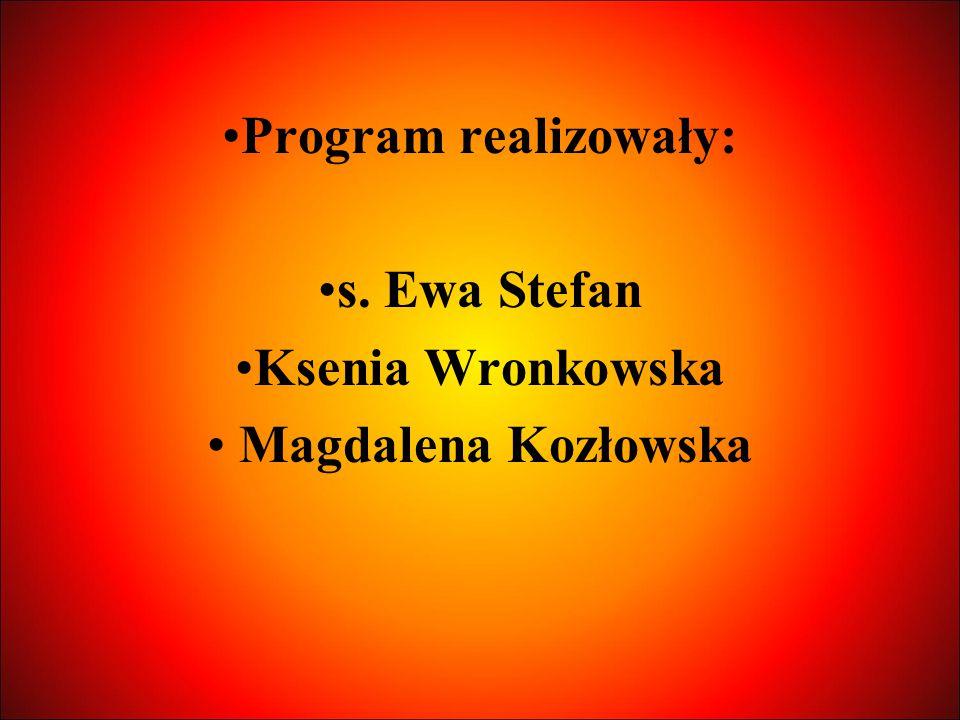 Program realizowały: s. Ewa Stefan Ksenia Wronkowska Magdalena Kozłowska