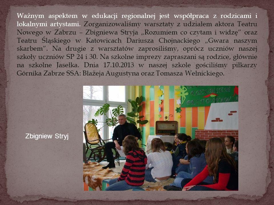 """Ważnym aspektem w edukacji regionalnej jest współpraca z rodzicami i lokalnymi artystami. Zorganizowaliśmy warsztaty z udziałem aktora Teatru Nowego w Zabrzu – Zbigniewa Stryja """"Rozumiem co czytam i widzę oraz Teatru Śląskiego w Katowicach Dariusza Chojnackiego """"Gwara naszym skarbem . Na drugie z warsztatów zaprosiliśmy, oprócz uczniów naszej szkoły uczniów SP 24 i 30. Na szkolne imprezy zapraszani są rodzice, głównie na szkolne Jasełka. Dnia 17.10.2013 w naszej szkole gościliśmy piłkarzy Górnika Zabrze SSA: Błażeja Augustyna oraz Tomasza Wełnickiego."""