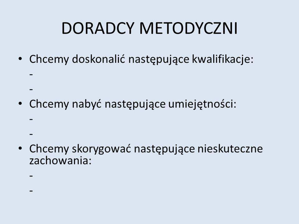DORADCY METODYCZNI Chcemy doskonalić następujące kwalifikacje: -