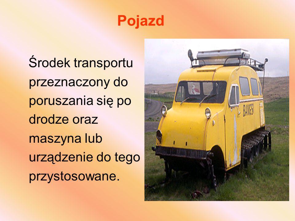 Pojazd Środek transportu przeznaczony do poruszania się po drodze oraz maszyna lub urządzenie do tego przystosowane.