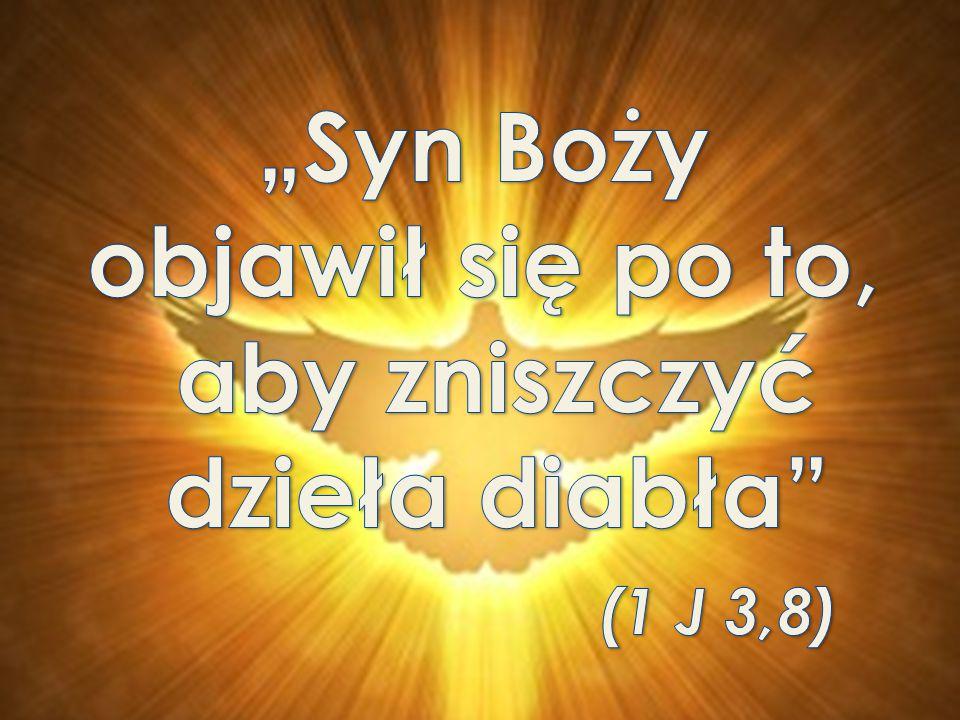 """""""Syn Boży objawił się po to, aby zniszczyć dzieła diabła (1 J 3,8)"""