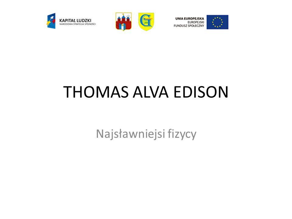 THOMAS ALVA EDISON Najsławniejsi fizycy