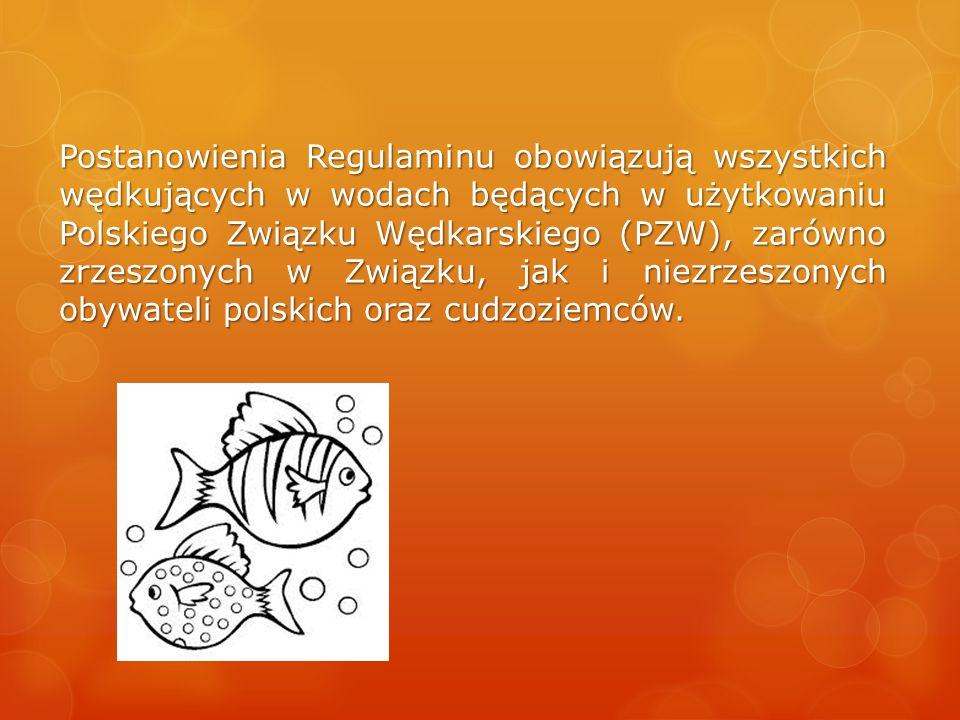 Postanowienia Regulaminu obowiązują wszystkich wędkujących w wodach będących w użytkowaniu Polskiego Związku Wędkarskiego (PZW), zarówno zrzeszonych w Związku, jak i niezrzeszonych obywateli polskich oraz cudzoziemców.