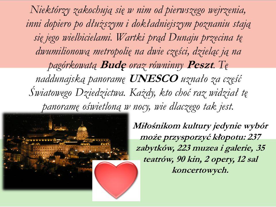 Niektórzy zakochują się w nim od pierwszego wejrzenia, inni dopiero po dłuższym i dokładniejszym poznaniu stają się jego wielbicielami. Wartki prąd Dunaju przecina tę dwumilionową metropolię na dwie części, dzieląc ją na pagórkowatą Budę oraz równinny Peszt. Tę naddunajską panoramę UNESCO uznało za część Światowego Dziedzictwa. Każdy, kto choć raz widział tę panoramę oświetloną w nocy, wie dlaczego tak jest.