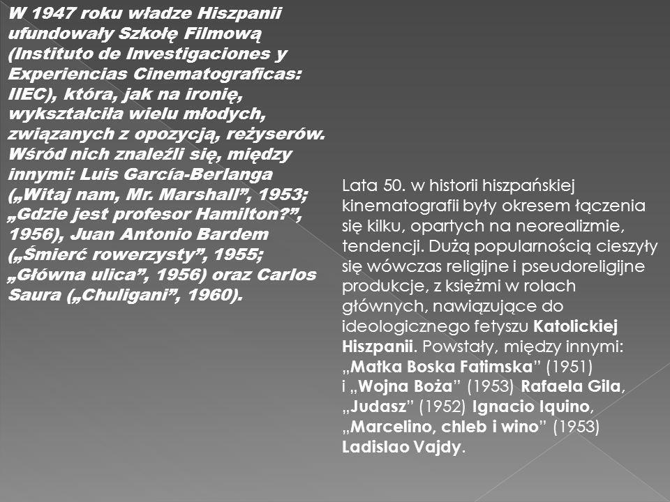 """W 1947 roku władze Hiszpanii ufundowały Szkołę Filmową (Instituto de Investigaciones y Experiencias Cinematograficas: IIEC), która, jak na ironię, wykształciła wielu młodych, związanych z opozycją, reżyserów. Wśród nich znaleźli się, między innymi: Luis García-Berlanga (""""Witaj nam, Mr. Marshall , 1953; """"Gdzie jest profesor Hamilton , 1956), Juan Antonio Bardem (""""Śmierć rowerzysty , 1955; """"Główna ulica , 1956) oraz Carlos Saura (""""Chuligani , 1960)."""