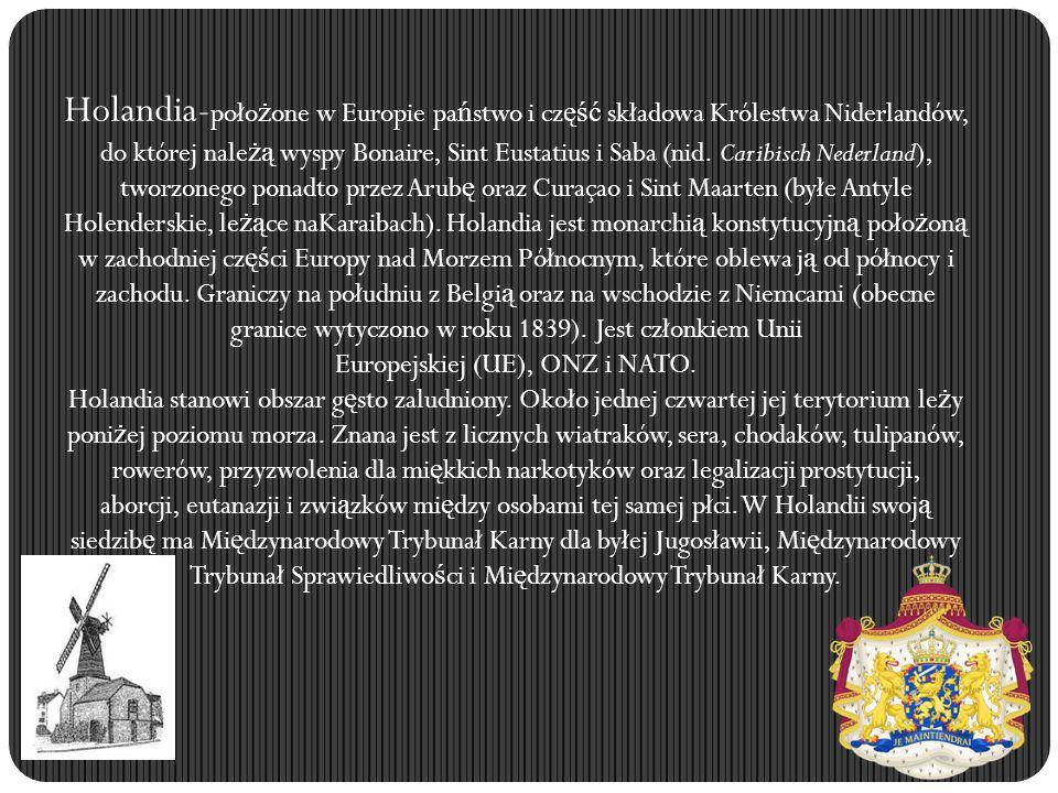 Holandia-położone w Europie państwo i część składowa Królestwa Niderlandów, do której należą wyspy Bonaire, Sint Eustatius i Saba (nid. Caribisch Nederland), tworzonego ponadto przez Arubę oraz Curaçao i Sint Maarten (byłe Antyle Holenderskie, leżące naKaraibach). Holandia jest monarchią konstytucyjną położoną w zachodniej części Europy nad Morzem Północnym, które oblewa ją od północy i zachodu. Graniczy na południu z Belgią oraz na wschodzie z Niemcami (obecne granice wytyczono w roku 1839). Jest członkiem Unii Europejskiej (UE), ONZ i NATO.