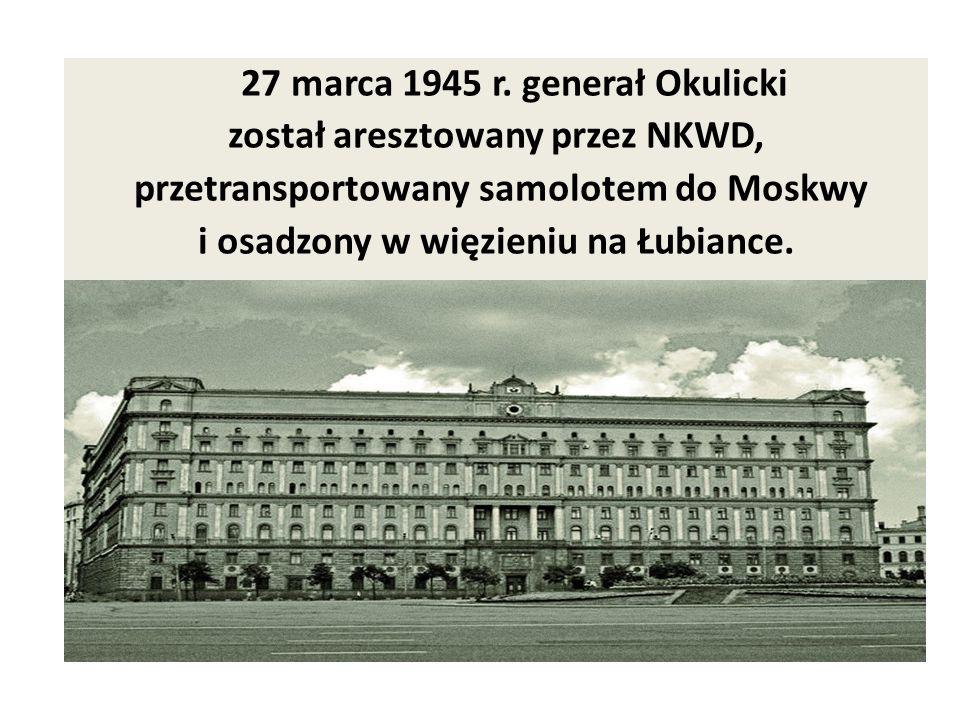 27 marca 1945 r. generał Okulicki został aresztowany przez NKWD,
