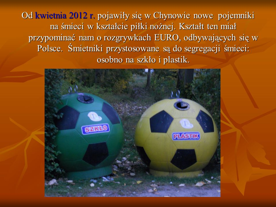 Od kwietnia 2012 r. pojawiły się w Chynowie nowe pojemniki na śmieci w kształcie piłki nożnej.