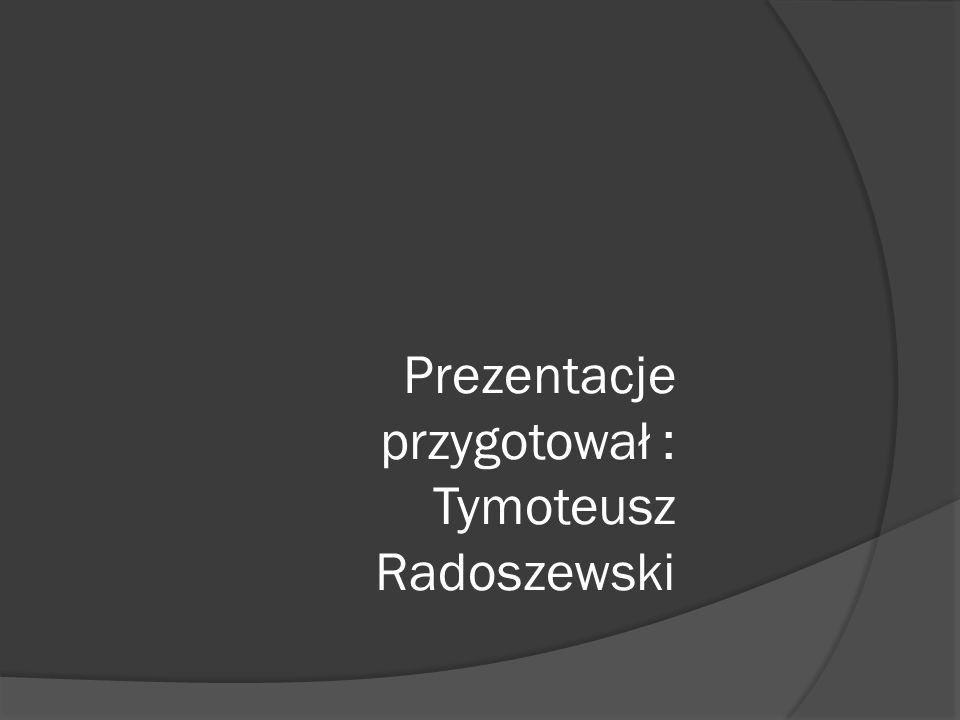 Prezentacje przygotował : Tymoteusz Radoszewski