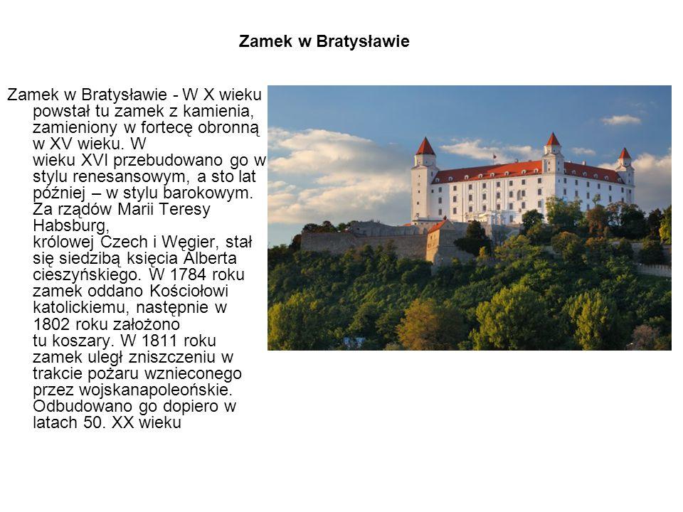 Zamek w Bratysławie - W X wieku powstał tu zamek z kamienia, zamieniony w fortecę obronną w XV wieku. W wieku XVI przebudowano go w stylu renesansowym, a sto lat później – w stylu barokowym. Za rządów Marii Teresy Habsburg, królowej Czech i Węgier, stał się siedzibą księcia Alberta cieszyńskiego. W 1784 roku zamek oddano Kościołowi katolickiemu, następnie w 1802 roku założono tu koszary. W 1811 roku zamek uległ zniszczeniu w trakcie pożaru wznieconego przez wojskanapoleońskie. Odbudowano go dopiero w latach 50. XX wieku