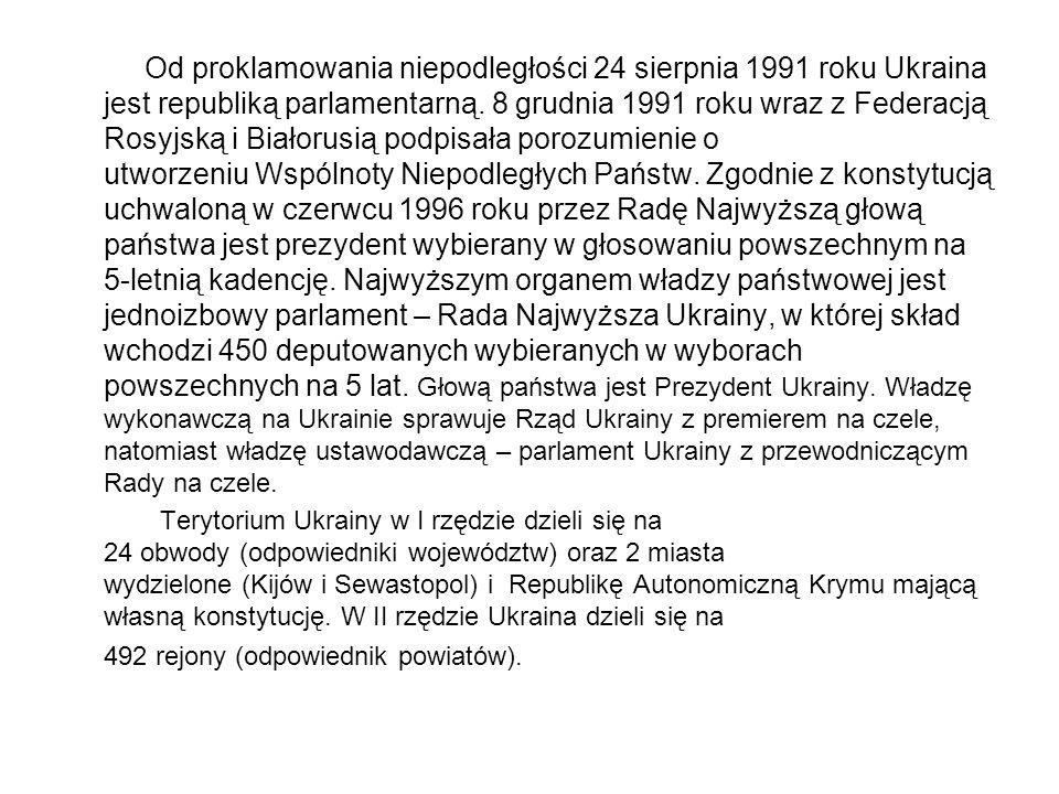 Od proklamowania niepodległości 24 sierpnia 1991 roku Ukraina jest republiką parlamentarną. 8 grudnia 1991 roku wraz z Federacją Rosyjską i Białorusią podpisała porozumienie o utworzeniu Wspólnoty Niepodległych Państw. Zgodnie z konstytucją uchwaloną w czerwcu 1996 roku przez Radę Najwyższą głową państwa jest prezydent wybierany w głosowaniu powszechnym na 5-letnią kadencję. Najwyższym organem władzy państwowej jest jednoizbowy parlament – Rada Najwyższa Ukrainy, w której skład wchodzi 450 deputowanych wybieranych w wyborach powszechnych na 5 lat. Głową państwa jest Prezydent Ukrainy. Władzę wykonawczą na Ukrainie sprawuje Rząd Ukrainy z premierem na czele, natomiast władzę ustawodawczą – parlament Ukrainy z przewodniczącym Rady na czele.