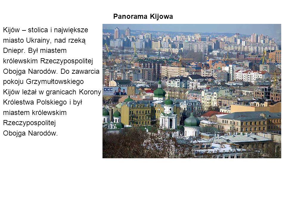 Panorama Kijowa Kijów – stolica i największe. miasto Ukrainy, nad rzeką Dniepr. Był miastem. królewskim Rzeczypospolitej.