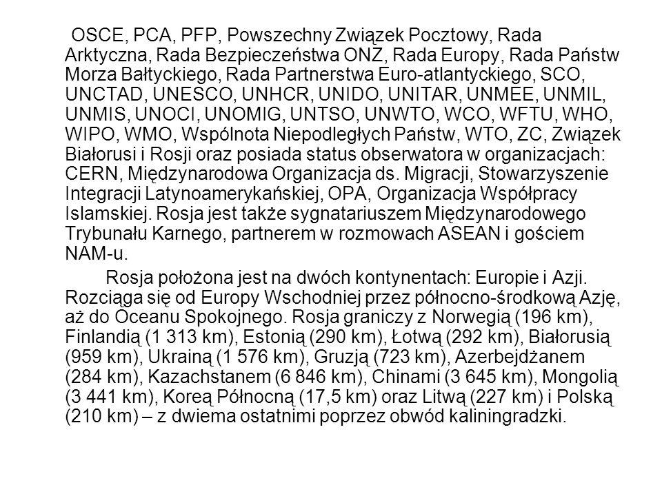 OSCE, PCA, PFP, Powszechny Związek Pocztowy, Rada Arktyczna, Rada Bezpieczeństwa ONZ, Rada Europy, Rada Państw Morza Bałtyckiego, Rada Partnerstwa Euro-atlantyckiego, SCO, UNCTAD, UNESCO, UNHCR, UNIDO, UNITAR, UNMEE, UNMIL, UNMIS, UNOCI, UNOMIG, UNTSO, UNWTO, WCO, WFTU, WHO, WIPO, WMO, Wspólnota Niepodległych Państw, WTO, ZC, Związek Białorusi i Rosji oraz posiada status obserwatora w organizacjach: CERN, Międzynarodowa Organizacja ds. Migracji, Stowarzyszenie Integracji Latynoamerykańskiej, OPA, Organizacja Współpracy Islamskiej. Rosja jest także sygnatariuszem Międzynarodowego Trybunału Karnego, partnerem w rozmowach ASEAN i gościem NAM-u.