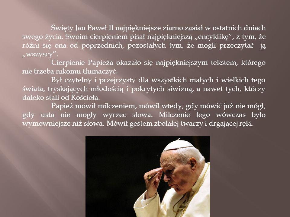 """Święty Jan Paweł II najpiękniejsze ziarno zasiał w ostatnich dniach swego życia. Swoim cierpieniem pisał najpiękniejszą """"encyklikę , z tym, że różni się ona od poprzednich, pozostałych tym, że mogli przeczytać ją """"wszyscy ."""