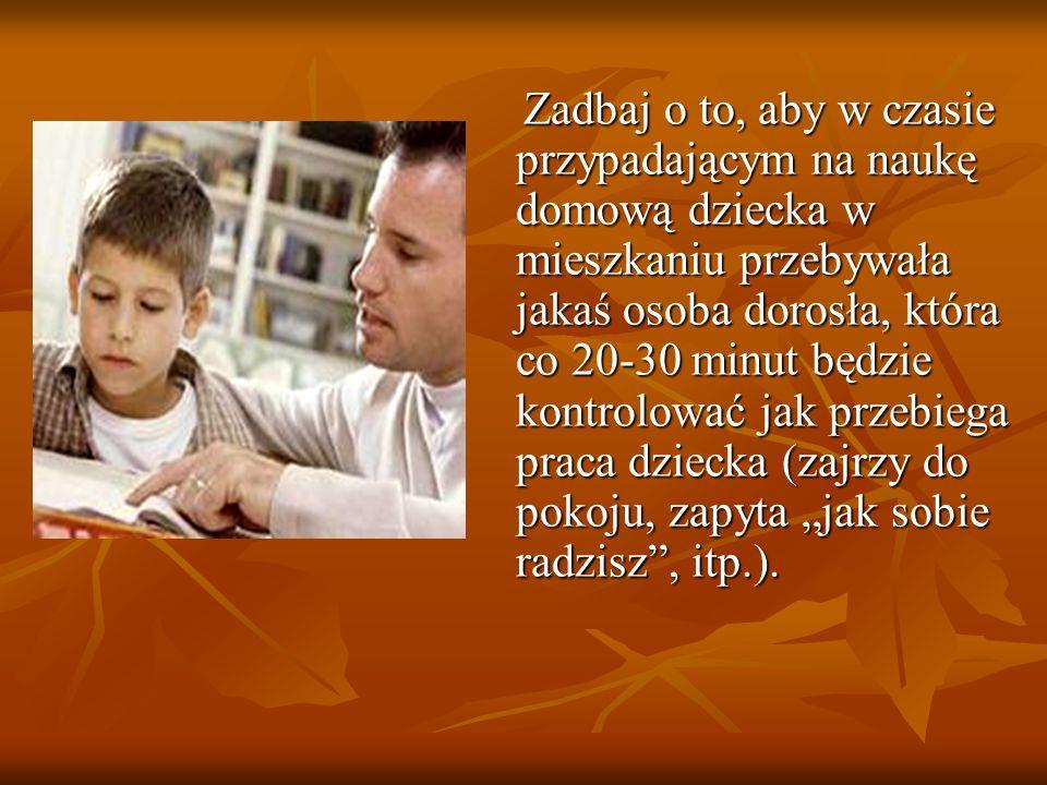 """Zadbaj o to, aby w czasie przypadającym na naukę domową dziecka w mieszkaniu przebywała jakaś osoba dorosła, która co 20-30 minut będzie kontrolować jak przebiega praca dziecka (zajrzy do pokoju, zapyta """"jak sobie radzisz , itp.)."""