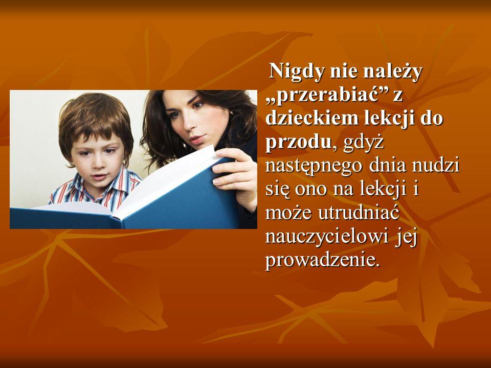 """Nigdy nie należy """"przerabiać z dzieckiem lekcji do przodu, gdyż następnego dnia nudzi się ono na lekcji i może utrudniać nauczycielowi jej prowadzenie."""