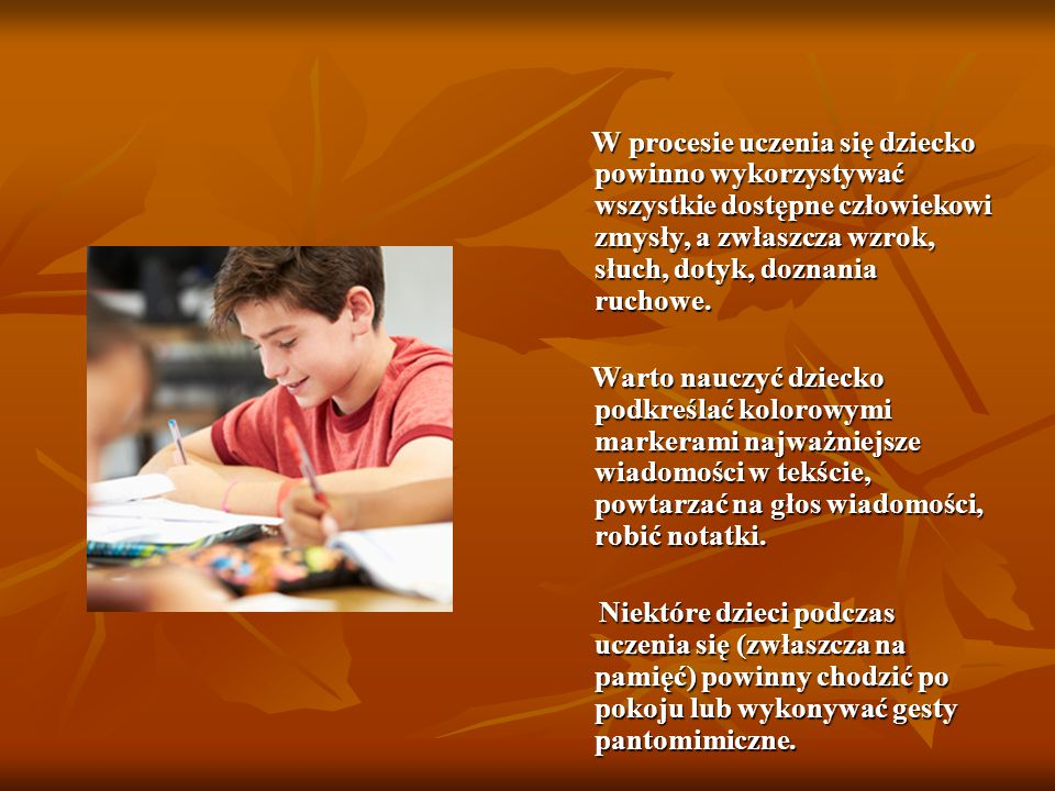 W procesie uczenia się dziecko powinno wykorzystywać wszystkie dostępne człowiekowi zmysły, a zwłaszcza wzrok, słuch, dotyk, doznania ruchowe.