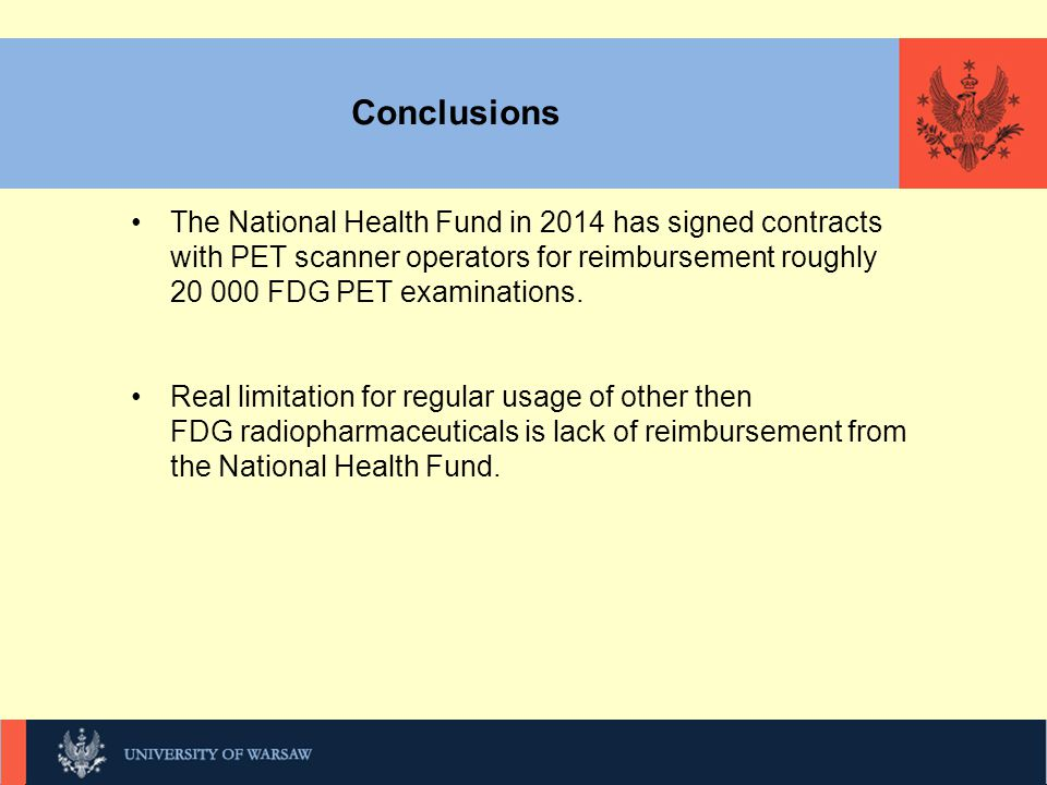 Conclusions The National Health Fund in 2014 has signed contracts with PET scanner operators for reimbursement roughly 20 000 FDG PET examinations.