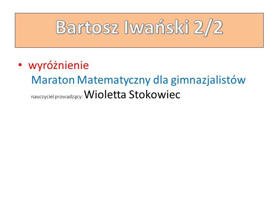 Bartosz Iwański 2/2 wyróżnienie Maraton Matematyczny dla gimnazjalistów nauczyciel prowadzący: Wioletta Stokowiec.