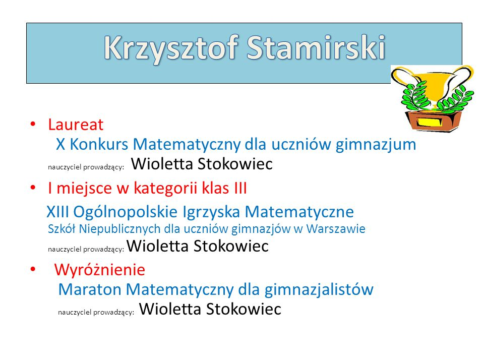 Krzysztof Stamirski Laureat X Konkurs Matematyczny dla uczniów gimnazjum nauczyciel prowadzący: Wioletta Stokowiec.